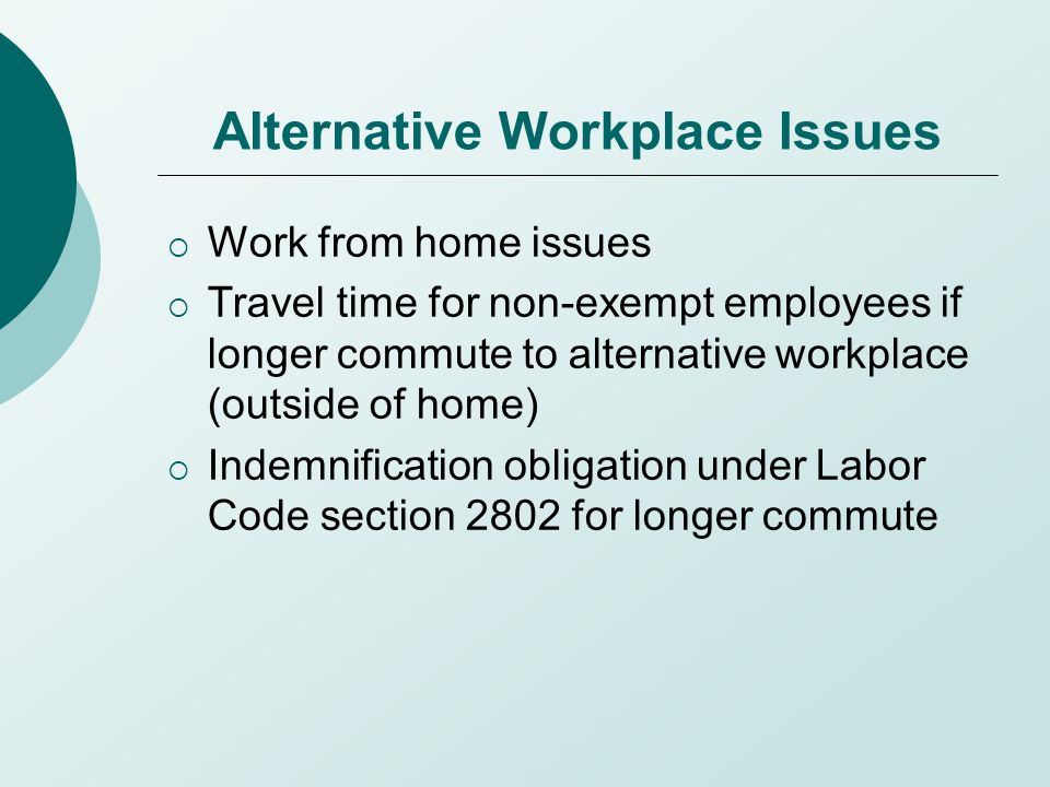 Alternative Workplace Issues  Work from home issues  Travel time for non-exempt employees if longer commute to alternative workplace (outside of home)  Indemnification obligation under Labor Code section 2802 for longer commute