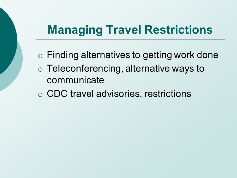 Managing Travel Restrictions  Finding alternatives to getting work done  Teleconferencing, alternative ways to communicate  CDC travel advisories,