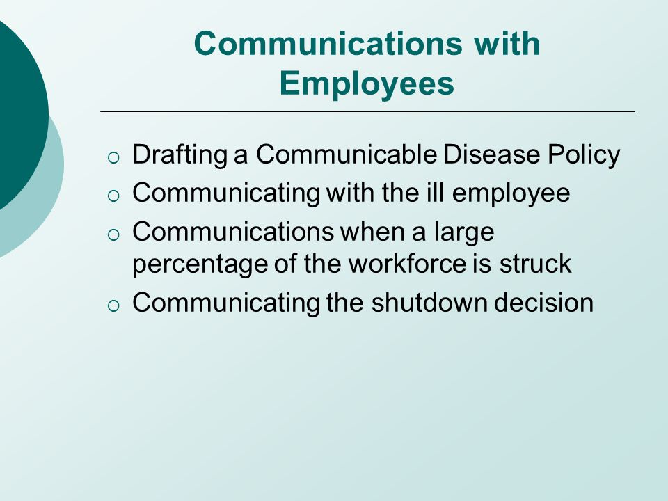 Communications with Employees  Drafting a Communicable Disease Policy  Communicating with the ill employee  Communications when a large percentage of the workforce is struck  Communicating the shutdown decision