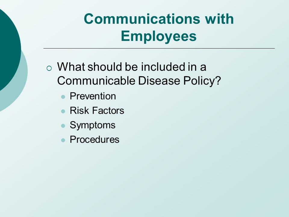 Communications with Employees  What should be included in a Communicable Disease Policy? Prevention Risk Factors Symptoms Procedures