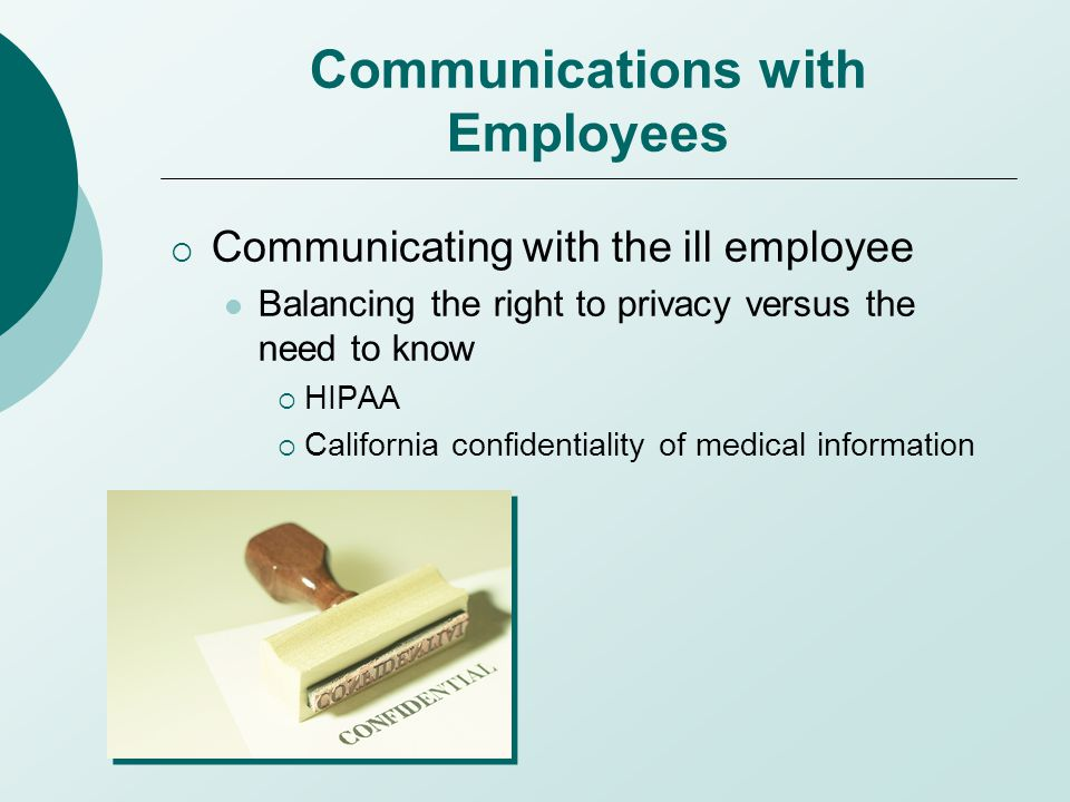 Communications with Employees  Communicating with the ill employee Balancing the right to privacy versus the need to know  HIPAA  California confidentiality of medical information