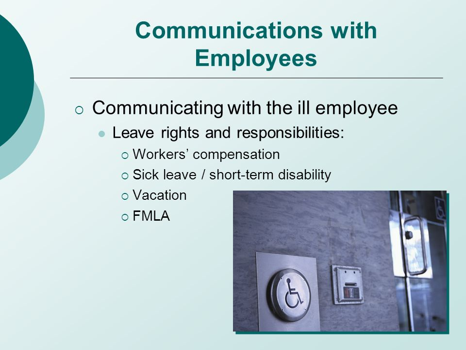 Communications with Employees  Communicating with the ill employee Leave rights and responsibilities:  Workers' compensation  Sick leave / short-term disability  Vacation  FMLA