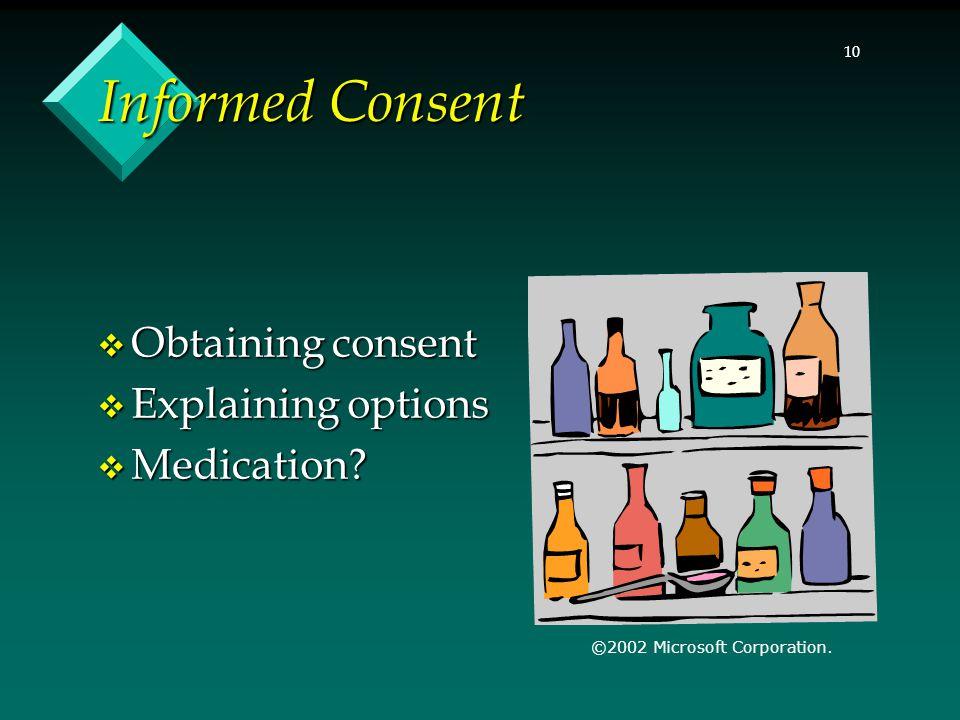 10 Informed Consent  Obtaining consent  Explaining options  Medication? ©2002 Microsoft Corporation.