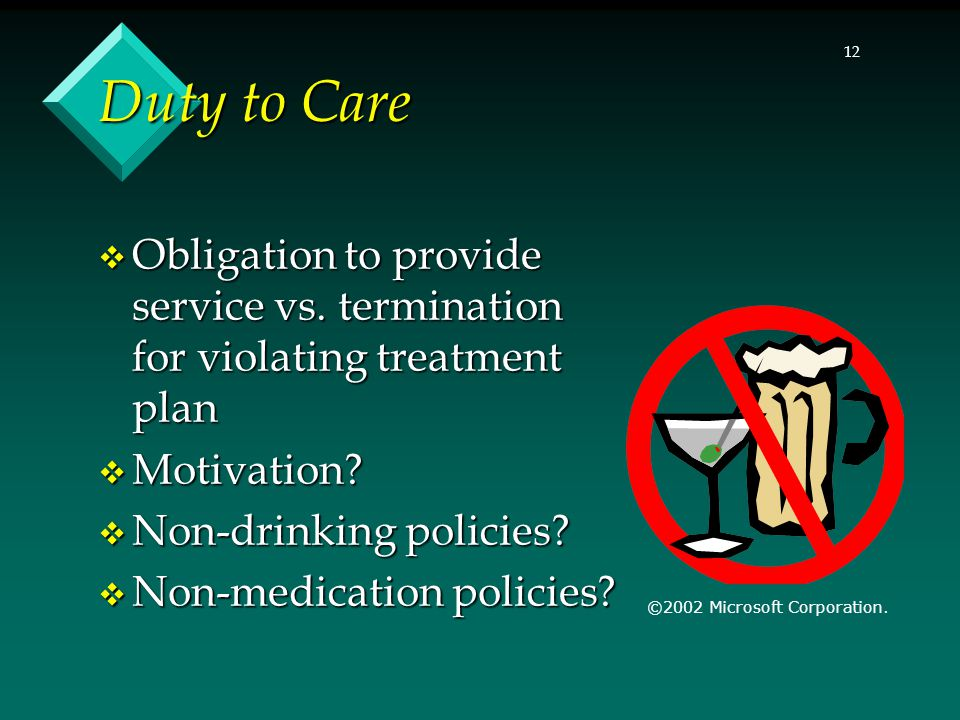 12 Duty to Care  Obligation to provide service vs. termination for violating treatment plan  Motivation?  Non-drinking policies?  Non-medication p