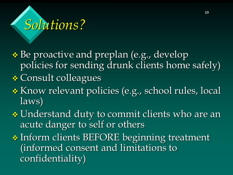 19 Solutions?  Be proactive and preplan (e.g., develop policies for sending drunk clients home safely)  Consult colleagues  Know relevant policies