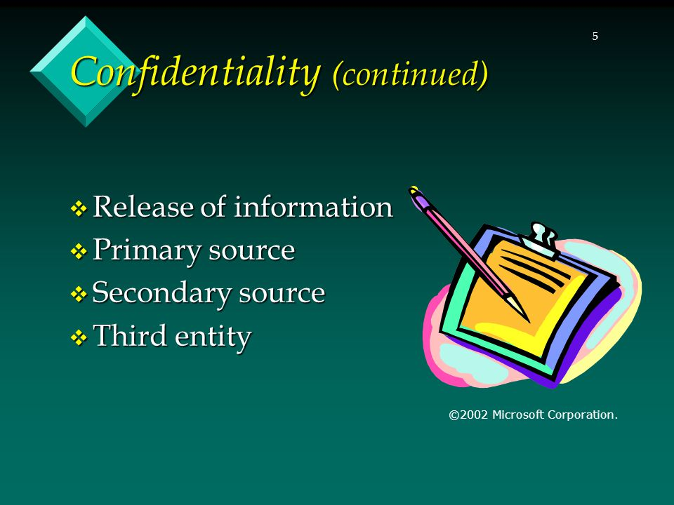 5 Confidentiality (continued)  Release of information  Primary source  Secondary source  Third entity ©2002 Microsoft Corporation.