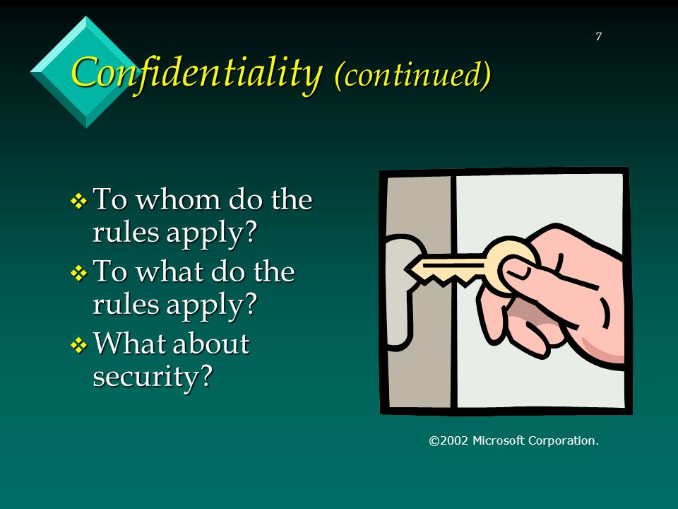 7 Confidentiality (continued)  To whom do the rules apply?  To what do the rules apply?  What about security? ©2002 Microsoft Corporation.