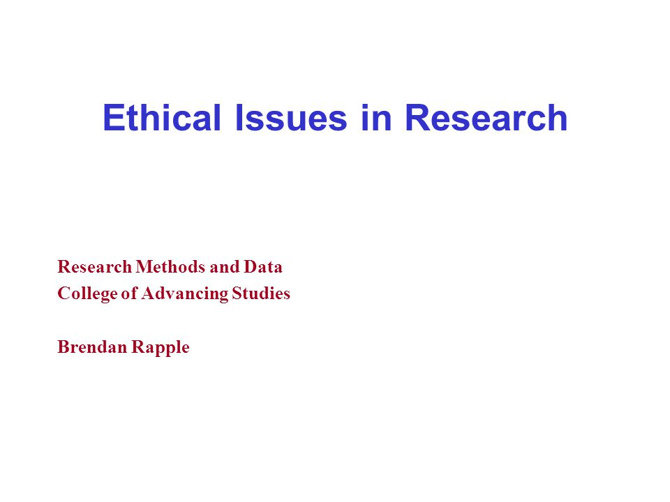 Ethical Issues in Research Research Methods and Data College of Advancing Studies Brendan Rapple