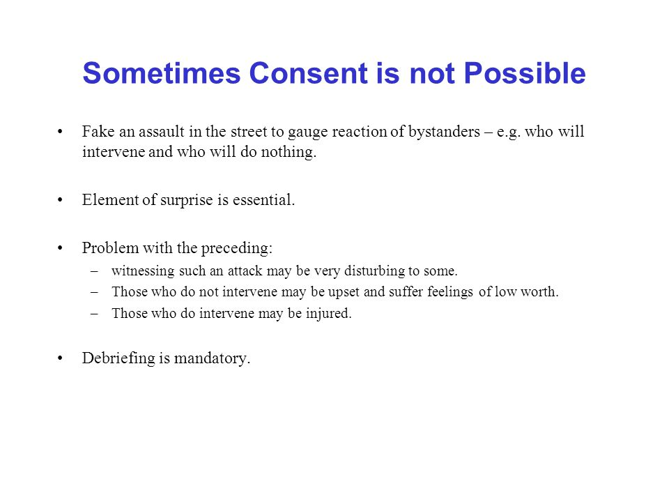 Sometimes Consent is not Possible Fake an assault in the street to gauge reaction of bystanders – e.g.