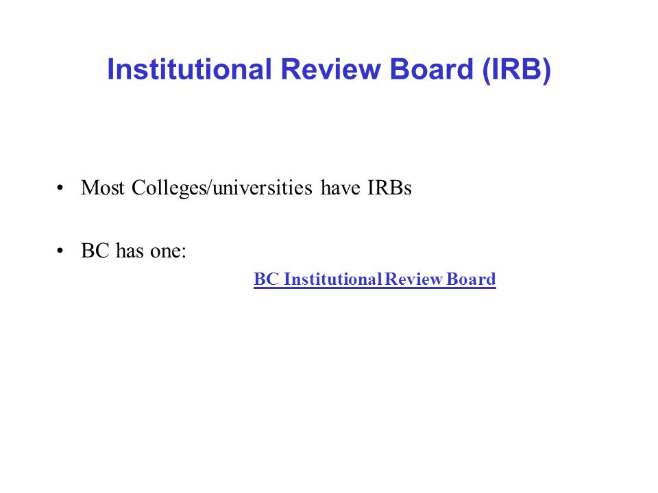 Institutional Review Board (IRB) Most Colleges/universities have IRBs BC has one: BC Institutional Review Board