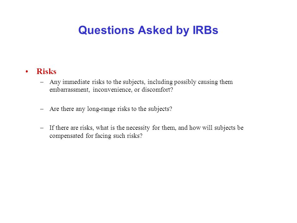 Questions Asked by IRBs Risks –Any immediate risks to the subjects, including possibly causing them embarrassment, inconvenience, or discomfort.