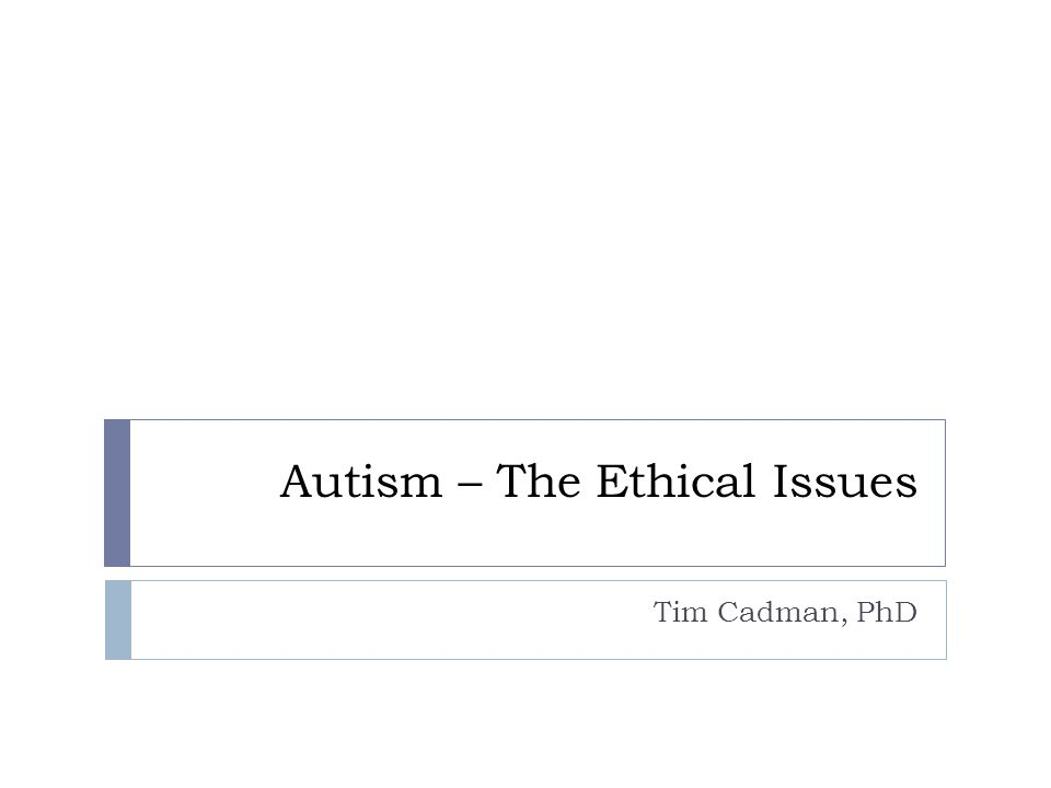 Introduction Aim: to introduce the ethical, social and philosophical issues Overview:  Ethical issues  Theoretical background  Medical vs Social conceptions of autism  Human flourishing  Practical questions  Choosing non-autistic children  Behavioural interventions  Resource allocation  Conclusions