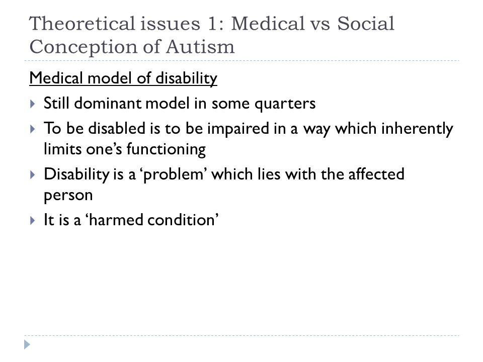 Theoretical issues 1: Medical vs Social Conception of Autism Medical model of disability  Still dominant model in some quarters  To be disabled is t