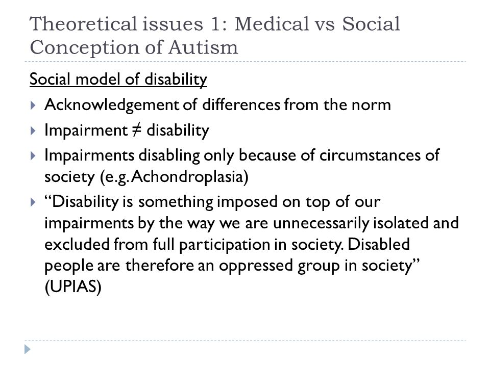 Theoretical issues 1: Medical vs Social Conception of Autism Medical  Autism as a disorder ( ASD )  Autism as inherently impairing  Treatment and cure Social  Autism as a distinct cognitive style  Difficulties caused by attitudes and structures of society  Autism analogous to ethnicity or sexuality