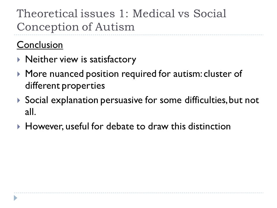 Theoretical issues 1: Medical vs Social Conception of Autism Conclusion  Neither view is satisfactory  More nuanced position required for autism: cl