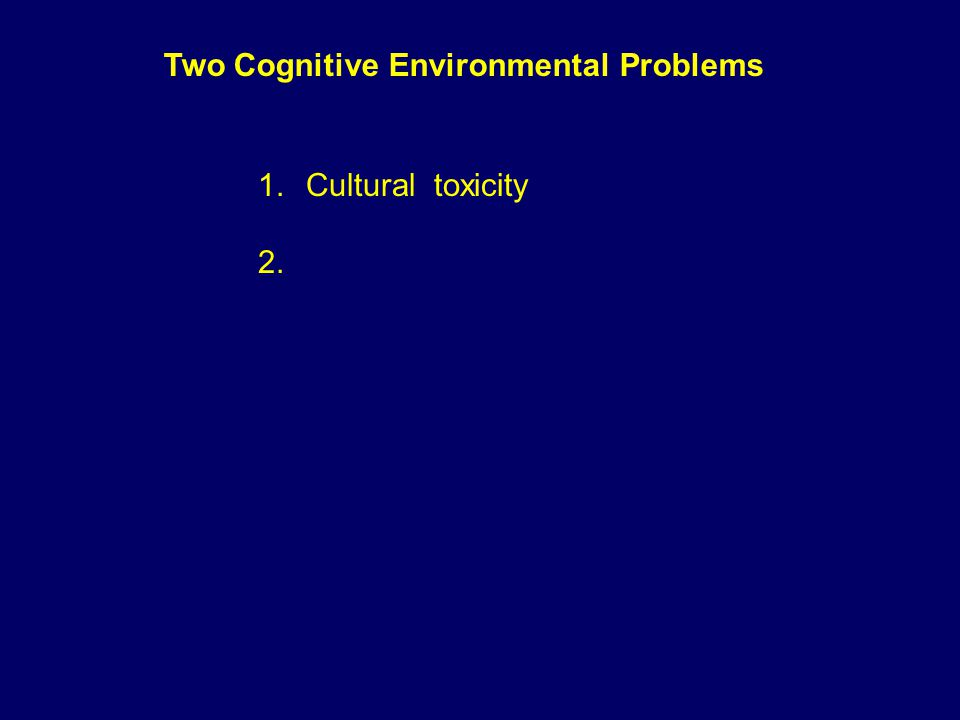 Two Cognitive Environmental Problems 1.Cultural toxicity 2.Affective poverty