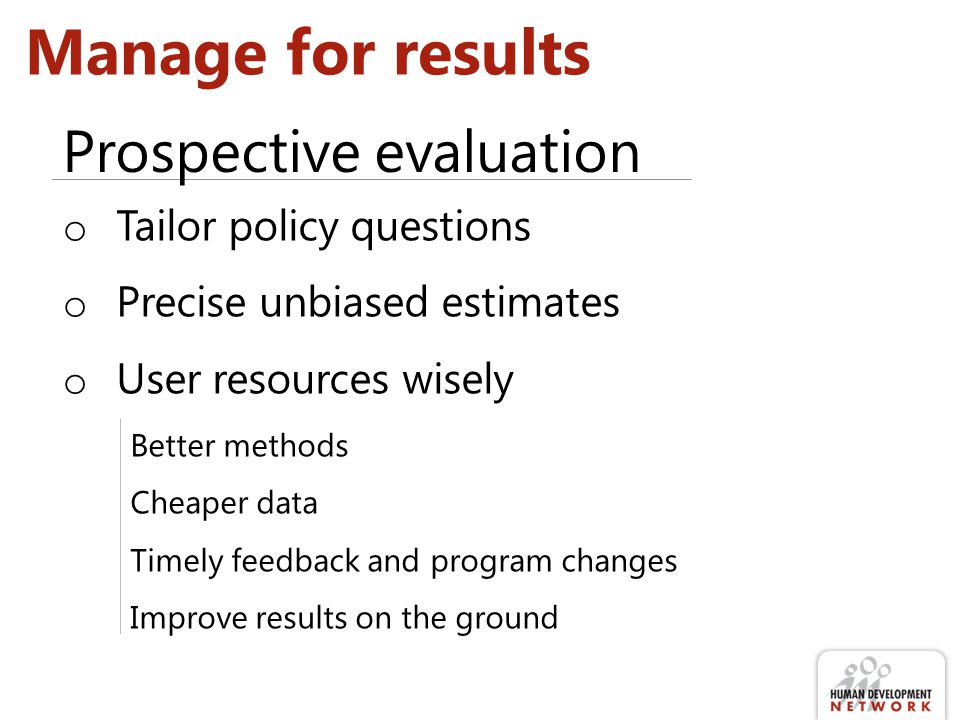 Manage for results o Tailor policy questions o Precise unbiased estimates o User resources wisely Better methods Cheaper data Timely feedback and program changes Improve results on the ground Prospective evaluation