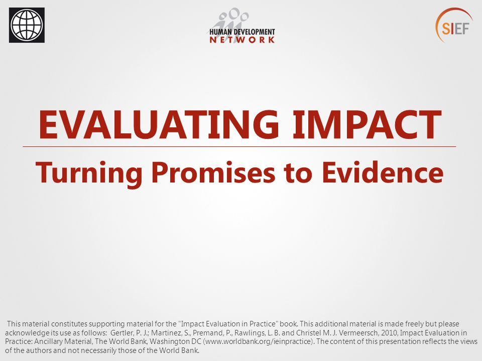 EVALUATING IMPACT Turning Promises to Evidence This material constitutes supporting material for the Impact Evaluation in Practice book.