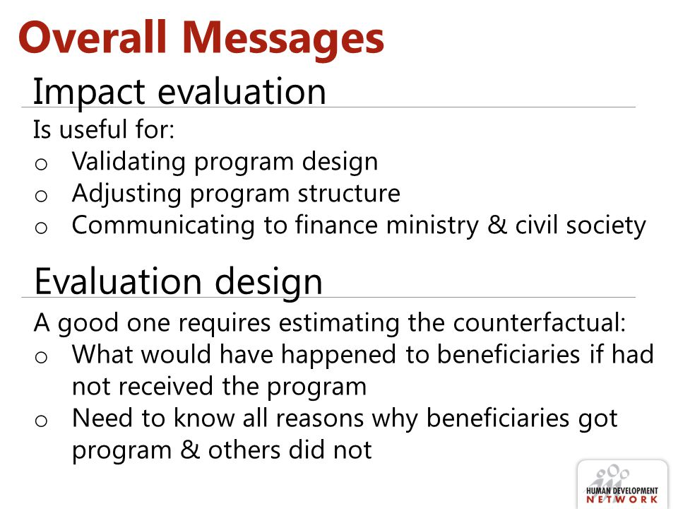 Overall Messages Evaluation design Impact evaluation Is useful for: o Validating program design o Adjusting program structure o Communicating to finance ministry & civil society A good one requires estimating the counterfactual: o What would have happened to beneficiaries if had not received the program o Need to know all reasons why beneficiaries got program & others did not