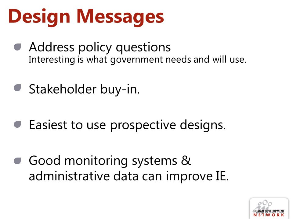Design Messages Address policy questions Interesting is what government needs and will use. Stakeholder buy-in. Easiest to use prospective designs. Go