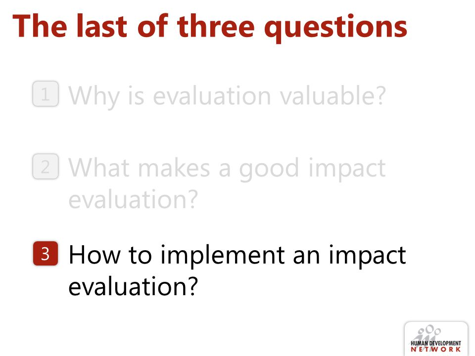 The last of three questions Why is evaluation valuable? How to implement an impact evaluation? What makes a good impact evaluation? 1 2 3