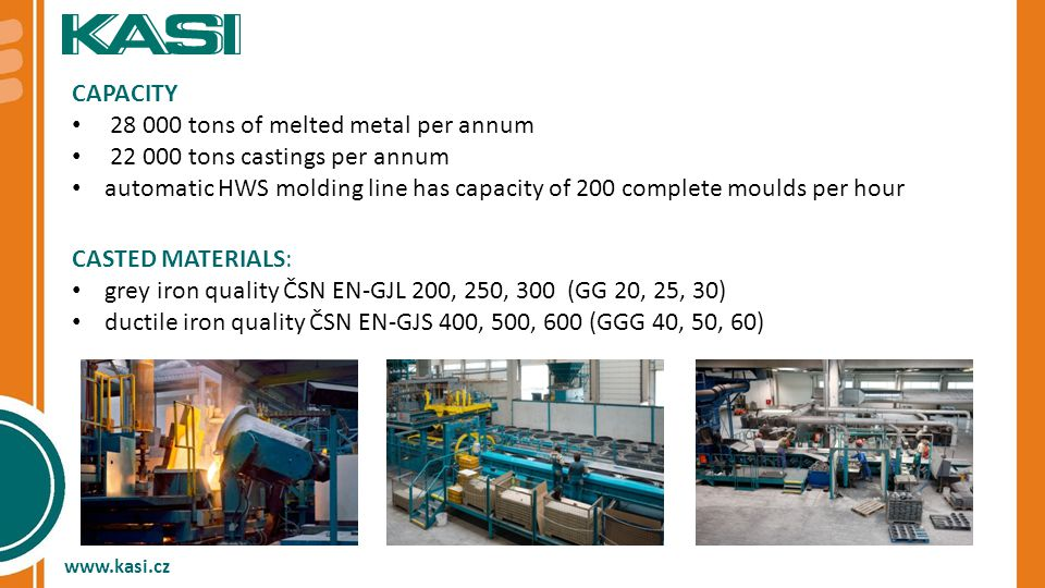CAPACITY 28 000 tons of melted metal per annum 22 000 tons castings per annum automatic HWS molding line has capacity of 200 complete moulds per hour CASTED MATERIALS: grey iron quality ČSN EN-GJL 200, 250, 300 (GG 20, 25, 30) ductile iron quality ČSN EN-GJS 400, 500, 600 (GGG 40, 50, 60) www.kasi.cz