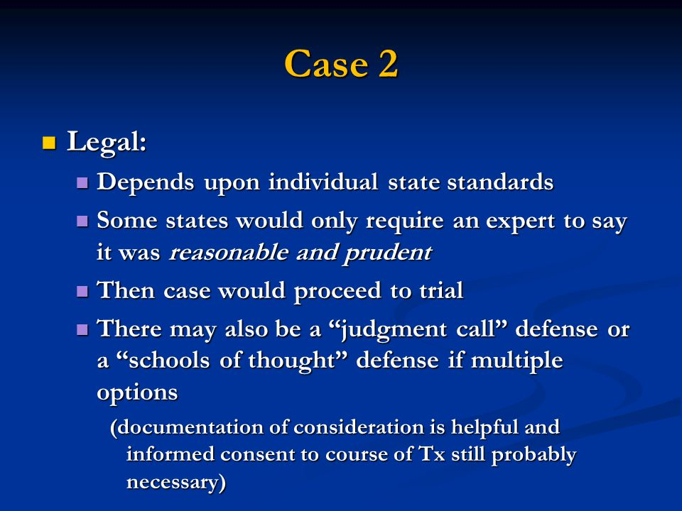 Case 2 Legal: Legal: Depends upon individual state standards Depends upon individual state standards Some states would only require an expert to say it was reasonable and prudent Some states would only require an expert to say it was reasonable and prudent Then case would proceed to trial Then case would proceed to trial There may also be a judgment call defense or a schools of thought defense if multiple options There may also be a judgment call defense or a schools of thought defense if multiple options (documentation of consideration is helpful and informed consent to course of Tx still probably necessary)