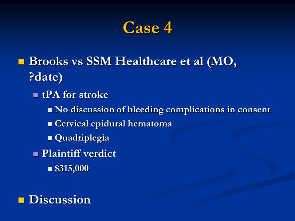 Case 4 Brooks vs SSM Healthcare et al (MO, date) Brooks vs SSM Healthcare et al (MO, date) tPA for stroke tPA for stroke No discussion of bleeding complications in consent No discussion of bleeding complications in consent Cervical epidural hematoma Cervical epidural hematoma Quadriplegia Quadriplegia Plaintiff verdict Plaintiff verdict $315,000 $315,000 Discussion Discussion