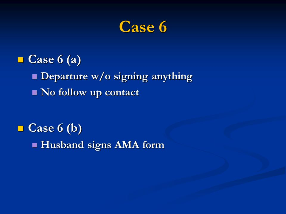 Case 6 Case 6 (a) Case 6 (a) Departure w/o signing anything Departure w/o signing anything No follow up contact No follow up contact Case 6 (b) Case 6 (b) Husband signs AMA form Husband signs AMA form