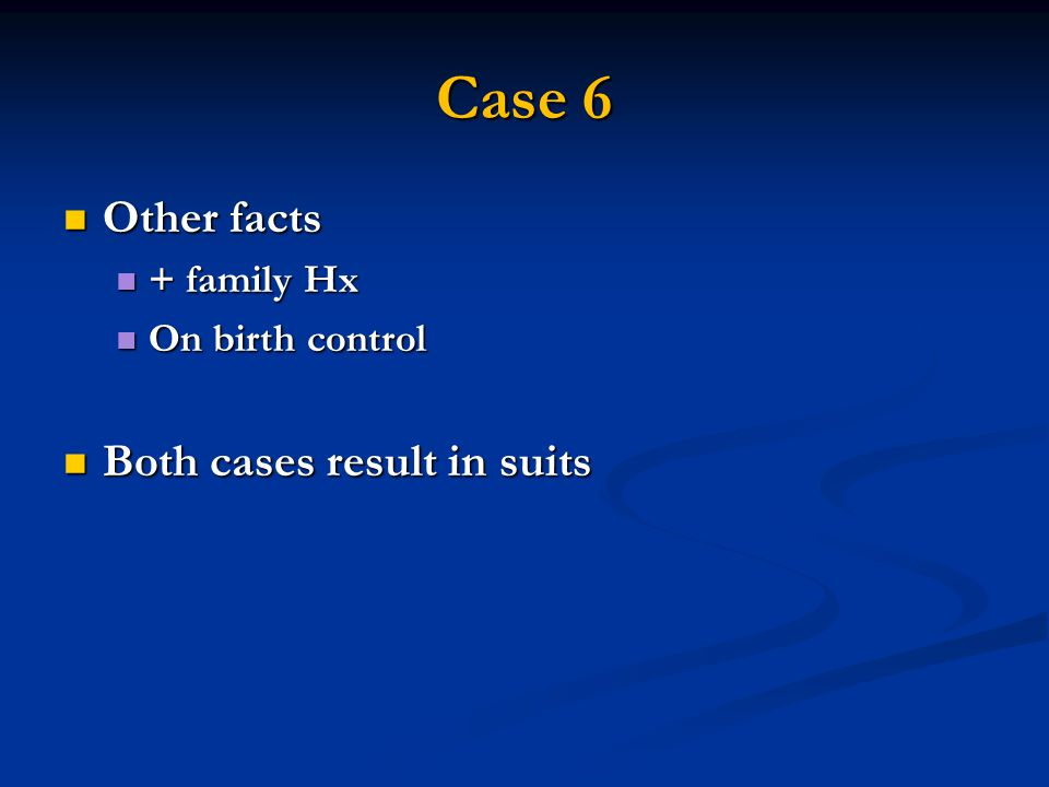 Case 6 Other facts Other facts + family Hx + family Hx On birth control On birth control Both cases result in suits Both cases result in suits