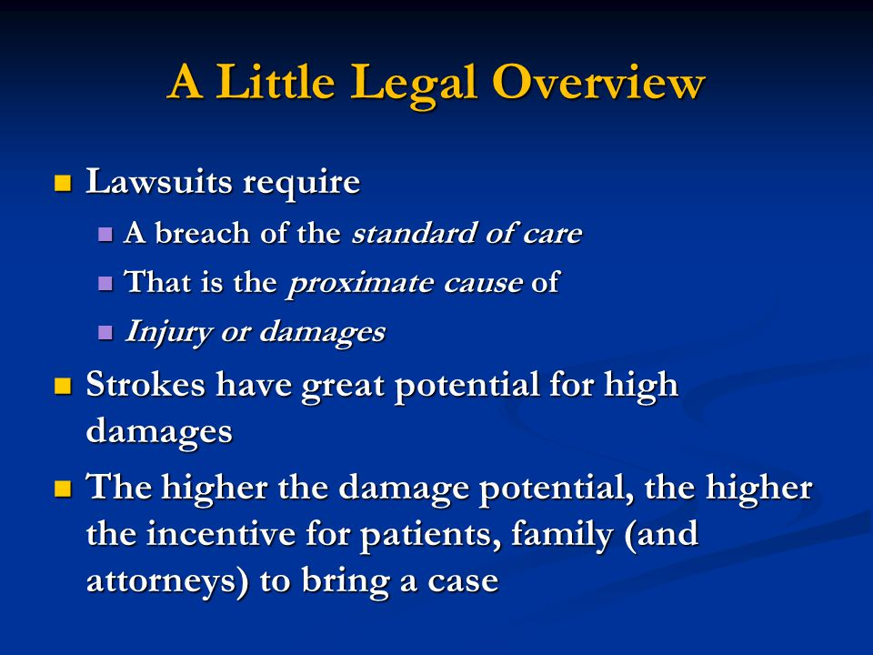 A Little Legal Overview Lawsuits require Lawsuits require A breach of the standard of care A breach of the standard of care That is the proximate cause of That is the proximate cause of Injury or damages Injury or damages Strokes have great potential for high damages Strokes have great potential for high damages The higher the damage potential, the higher the incentive for patients, family (and attorneys) to bring a case The higher the damage potential, the higher the incentive for patients, family (and attorneys) to bring a case