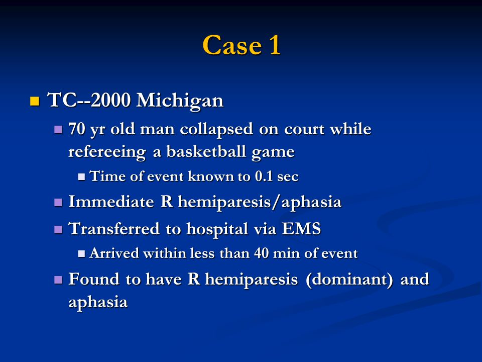 Case 1 TC--2000 Michigan TC--2000 Michigan 70 yr old man collapsed on court while refereeing a basketball game 70 yr old man collapsed on court while refereeing a basketball game Time of event known to 0.1 sec Time of event known to 0.1 sec Immediate R hemiparesis/aphasia Immediate R hemiparesis/aphasia Transferred to hospital via EMS Transferred to hospital via EMS Arrived within less than 40 min of event Arrived within less than 40 min of event Found to have R hemiparesis (dominant) and aphasia Found to have R hemiparesis (dominant) and aphasia