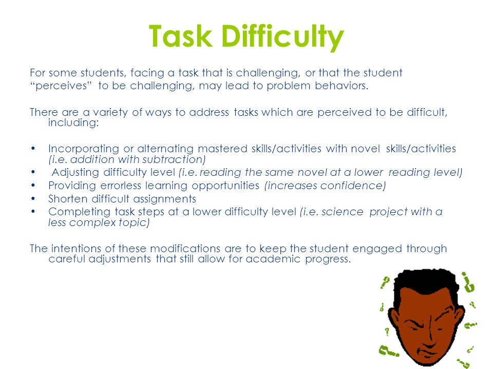 """Task Difficulty For some students, facing a task that is challenging, or that the student """"perceives"""" to be challenging, may lead to problem behaviors"""