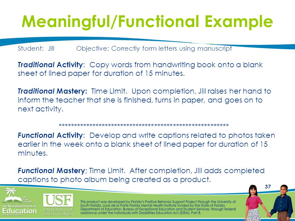 37 Meaningful/Functional Example Student: Jill Objective: Correctly form letters using manuscript Traditional Activity : Copy words from handwriting b