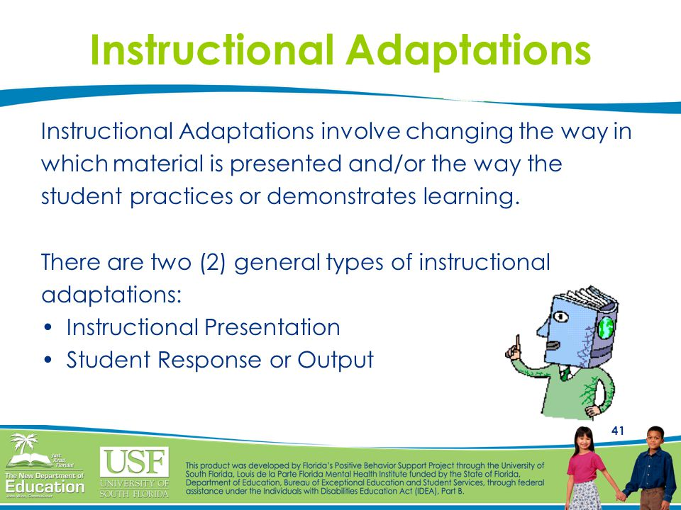 41 Instructional Adaptations Instructional Adaptations involve changing the way in which material is presented and/or the way the student practices or