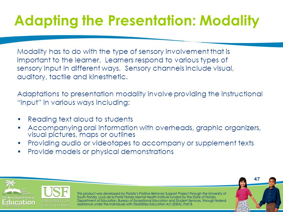 47 Adapting the Presentation: Modality Modality has to do with the type of sensory involvement that is important to the learner. Learners respond to v