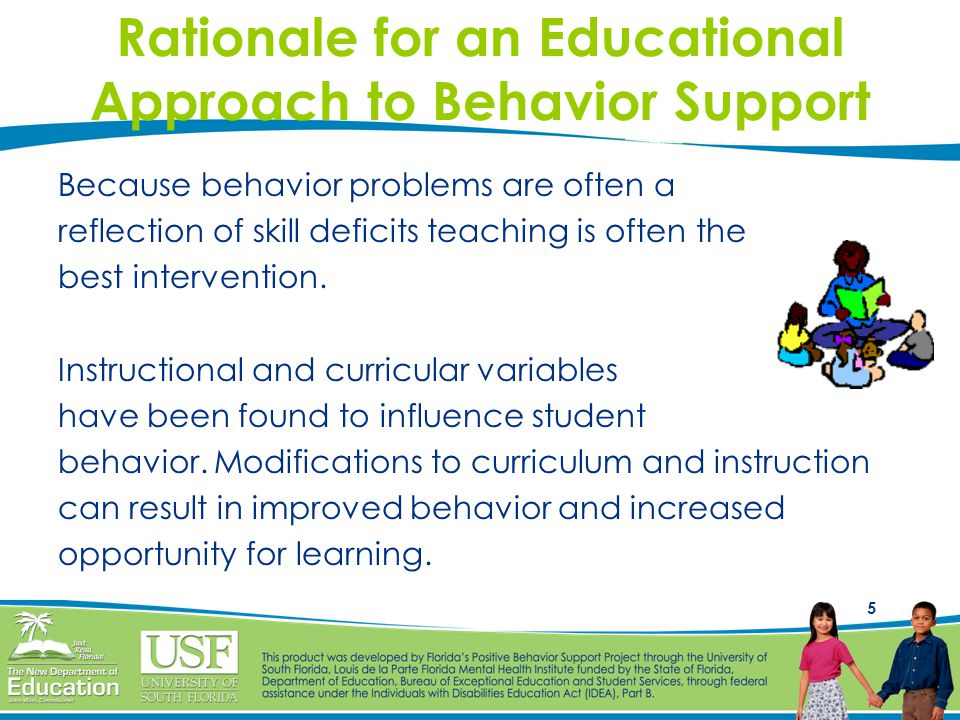 5 Rationale for an Educational Approach to Behavior Support Because behavior problems are often a reflection of skill deficits teaching is often the b