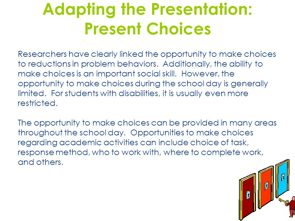 Adapting the Presentation: Present Choices Researchers have clearly linked the opportunity to make choices to reductions in problem behaviors. Additio