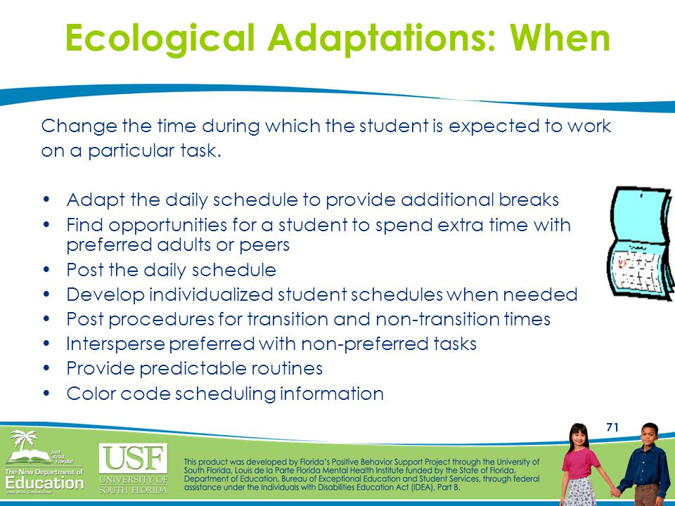71 Ecological Adaptations: When Change the time during which the student is expected to work on a particular task. Adapt the daily schedule to provide