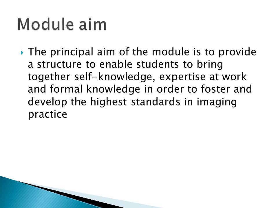  The principal aim of the module is to provide a structure to enable students to bring together self-knowledge, expertise at work and formal knowledge in order to foster and develop the highest standards in imaging practice
