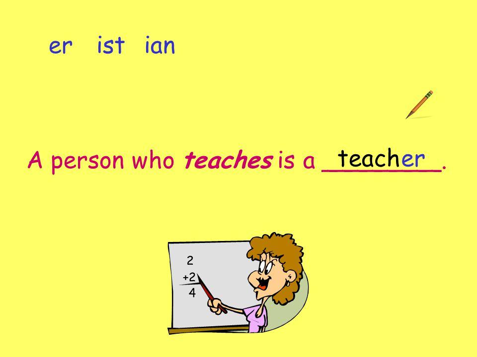 A person who teaches is a ________. er ist ian teacher