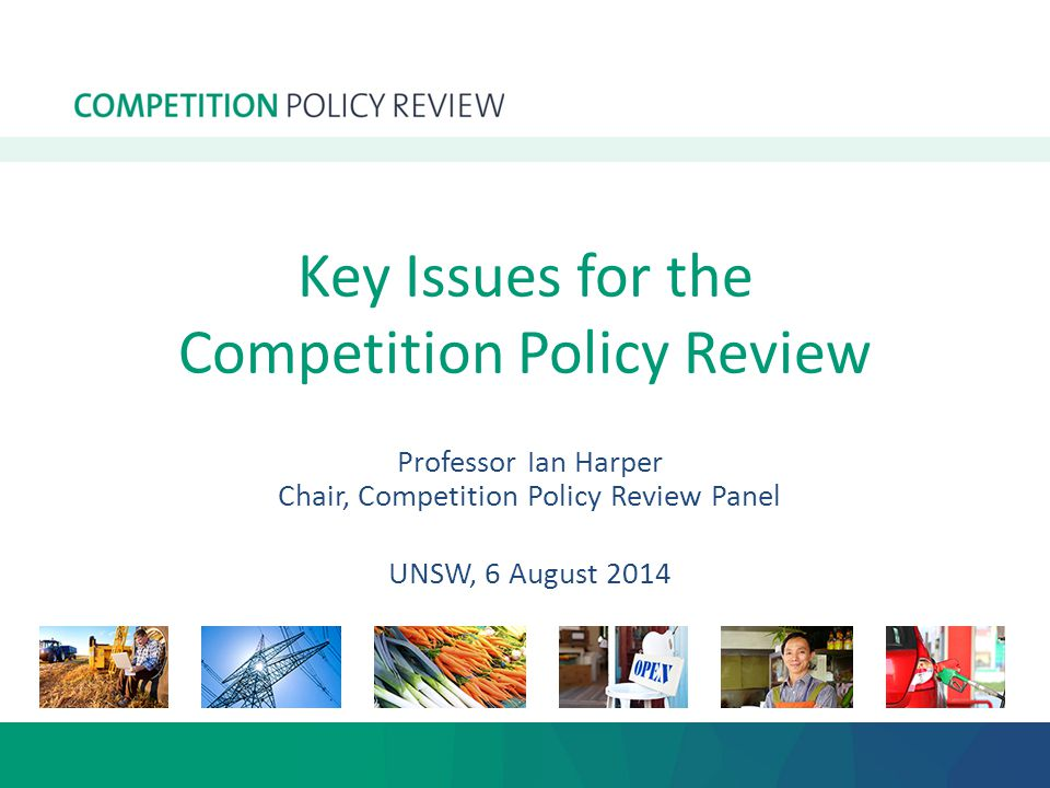 Key Issues for the Competition Policy Review Professor Ian Harper Chair, Competition Policy Review Panel UNSW, 6 August 2014