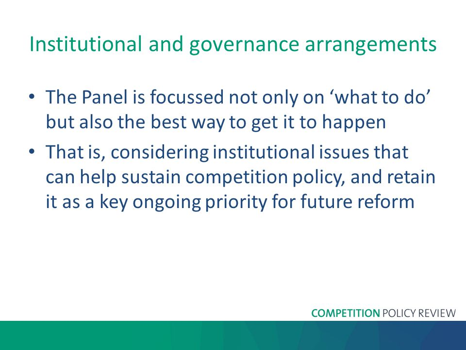 Institutional and governance arrangements The Panel is focussed not only on 'what to do' but also the best way to get it to happen That is, considering institutional issues that can help sustain competition policy, and retain it as a key ongoing priority for future reform