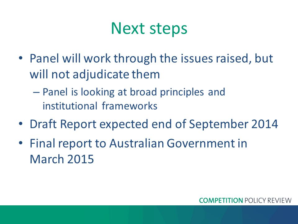 Next steps Panel will work through the issues raised, but will not adjudicate them – Panel is looking at broad principles and institutional frameworks Draft Report expected end of September 2014 Final report to Australian Government in March 2015