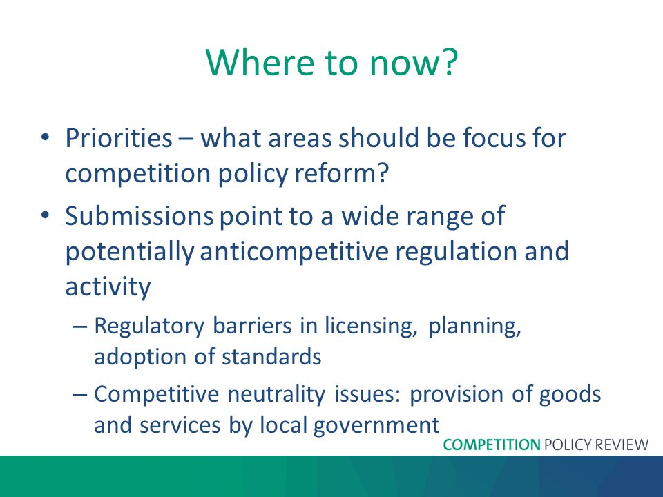 Where to now. Priorities – what areas should be focus for competition policy reform.