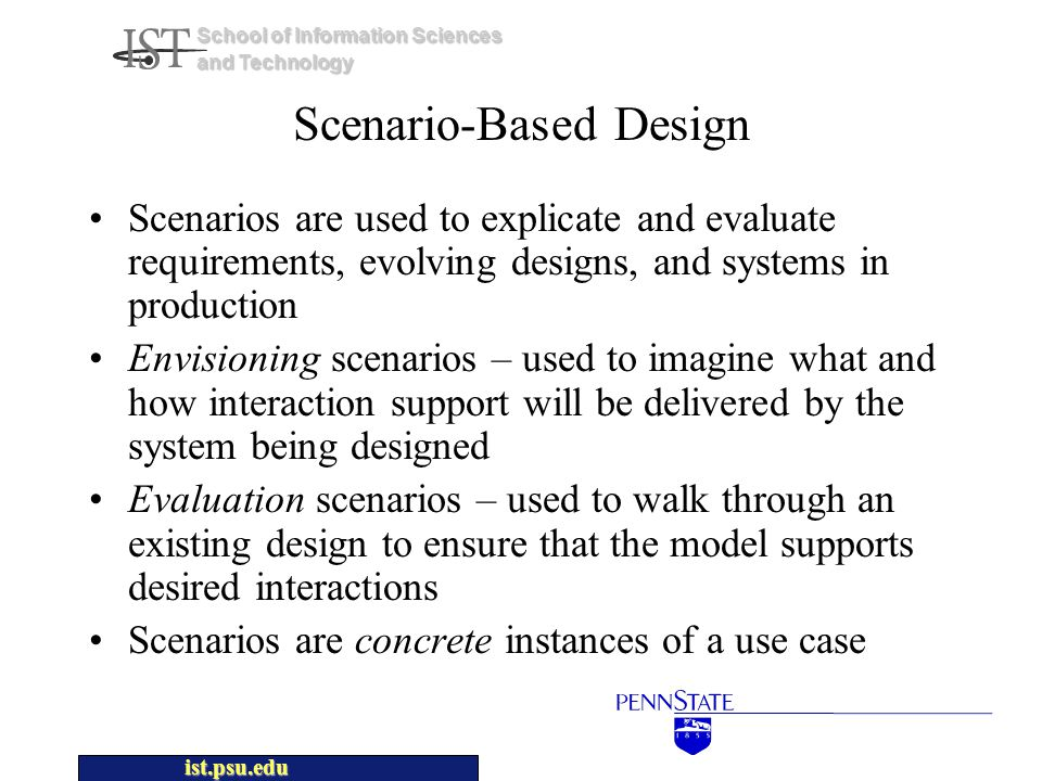 ist.psu.edu School of Information Sciences and Technology Scenario-Based Design Scenarios are used to explicate and evaluate requirements, evolving designs, and systems in production Envisioning scenarios – used to imagine what and how interaction support will be delivered by the system being designed Evaluation scenarios – used to walk through an existing design to ensure that the model supports desired interactions Scenarios are concrete instances of a use case