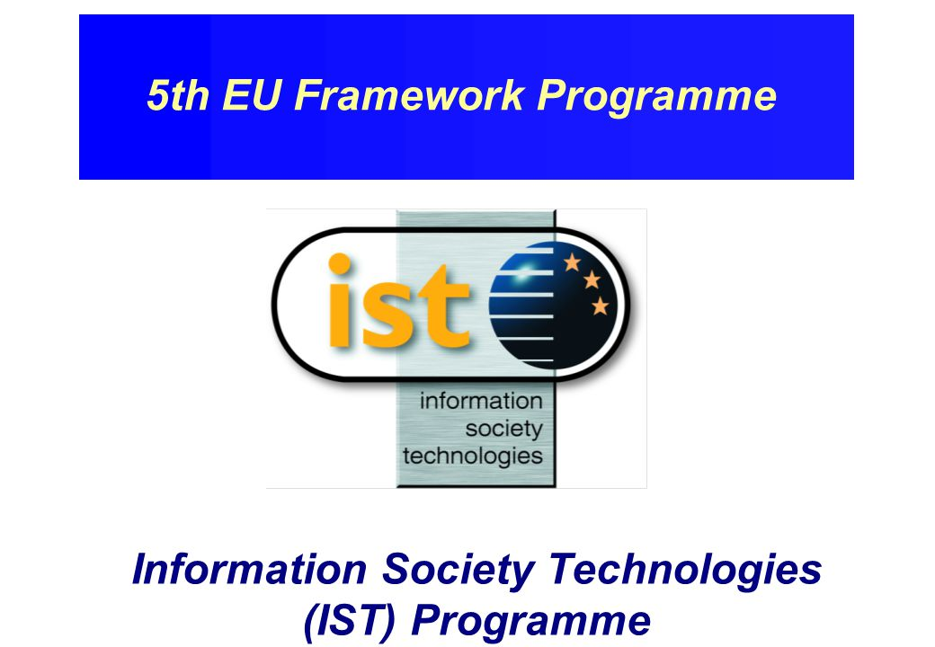 Information Society Technologies Programme (IST) 2 International Cooperation 0.4 BECU Innovation & SMEs 0.3 BECU Human Potential 1.3 BECU Information Society Technologies 3.6 BECU Preserving the Ecosystem 2.1 BECU Competitive & Sustainable Growth 2.7 BECU Quality of Life & Living Resources 2.4 BECU Fifth Framework Programme - thematic programmes - (Global figures subject to final Decision)