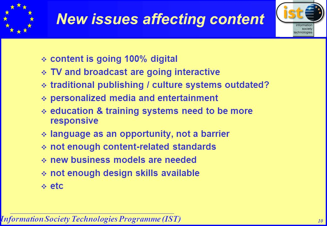 Information Society Technologies Programme (IST) 10 New issues affecting content  content is going 100% digital  TV and broadcast are going interactive  traditional publishing / culture systems outdated.