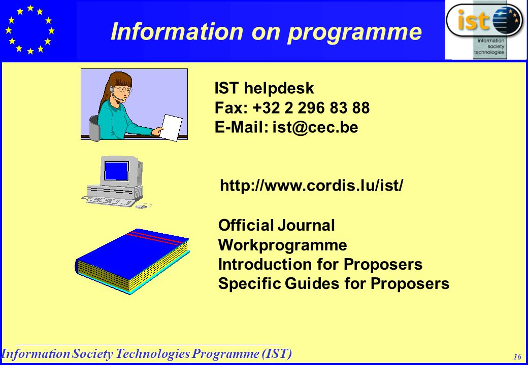 Information Society Technologies Programme (IST) 16 Information on programme IST helpdesk Fax: +32 2 296 83 88 E-Mail: ist@cec.be http://www.cordis.lu/ist/ Official Journal Workprogramme Introduction for Proposers Specific Guides for Proposers
