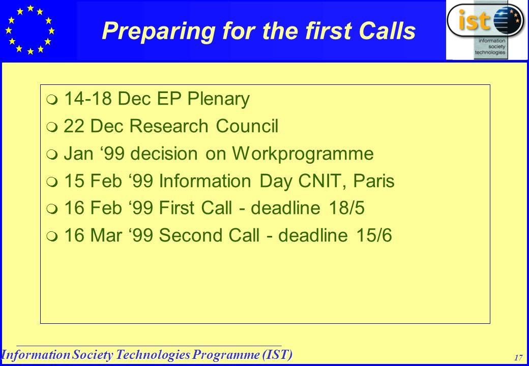 Information Society Technologies Programme (IST) 17 Preparing for the first Calls  14-18 Dec EP Plenary  22 Dec Research Council  Jan '99 decision on Workprogramme  15 Feb '99 Information Day CNIT, Paris  16 Feb '99 First Call - deadline 18/5  16 Mar '99 Second Call - deadline 15/6